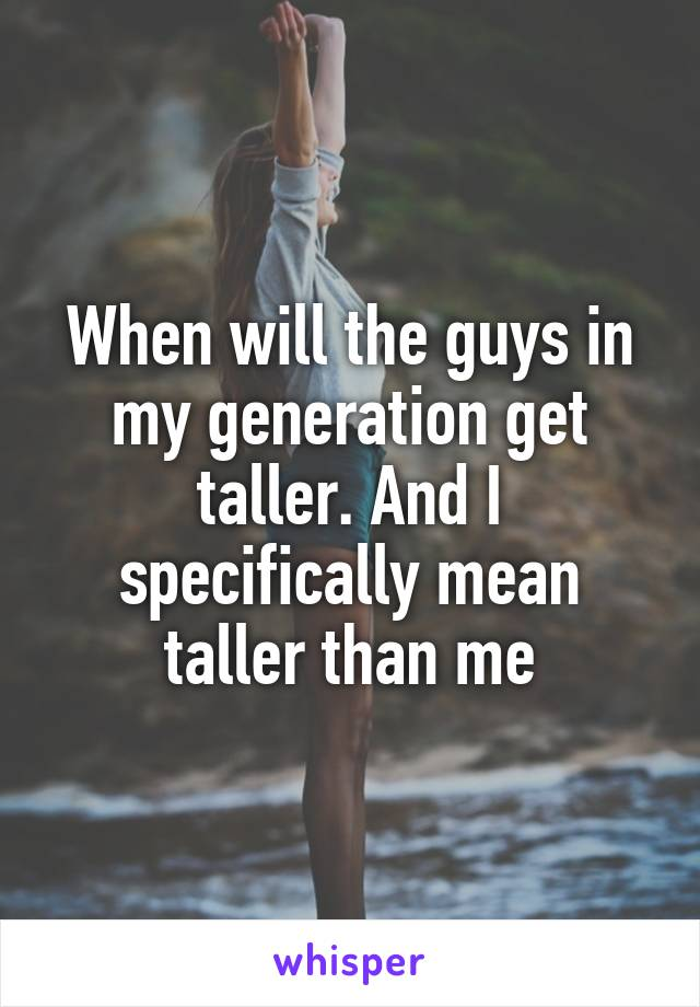 When will the guys in my generation get taller. And I specifically mean taller than me