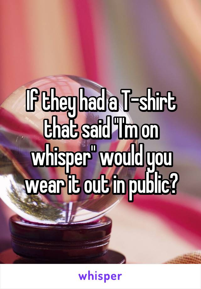"""If they had a T-shirt that said """"I'm on whisper"""" would you wear it out in public?"""