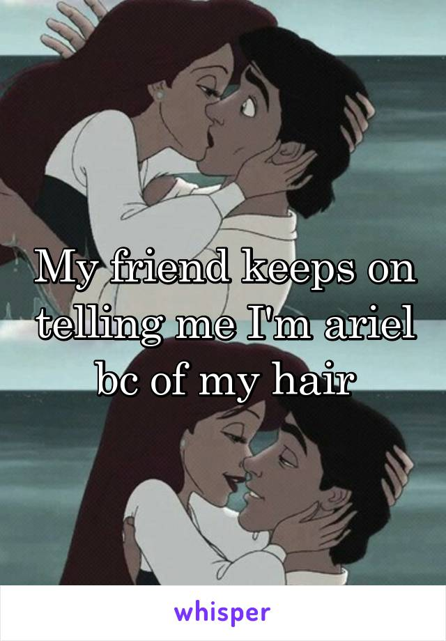 My friend keeps on telling me I'm ariel bc of my hair