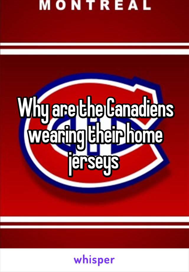 Why are the Canadiens wearing their home jerseys