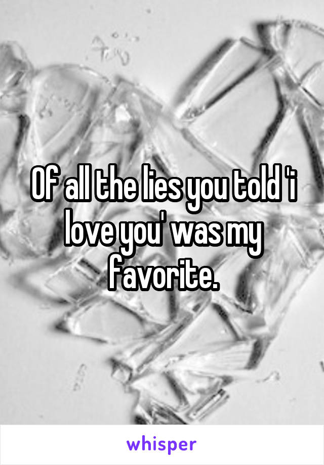 Of all the lies you told 'i love you' was my favorite.