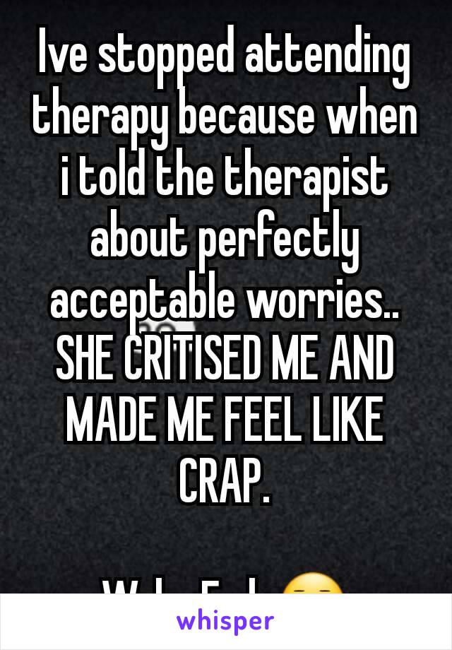 Ive stopped attending therapy because when i told the therapist about perfectly acceptable worries.. SHE CRITISED ME AND MADE ME FEEL LIKE CRAP.  Welp. Fml. 😐