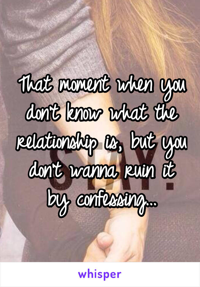 That moment when you don't know what the relationship is, but you don't wanna ruin it by confessing...