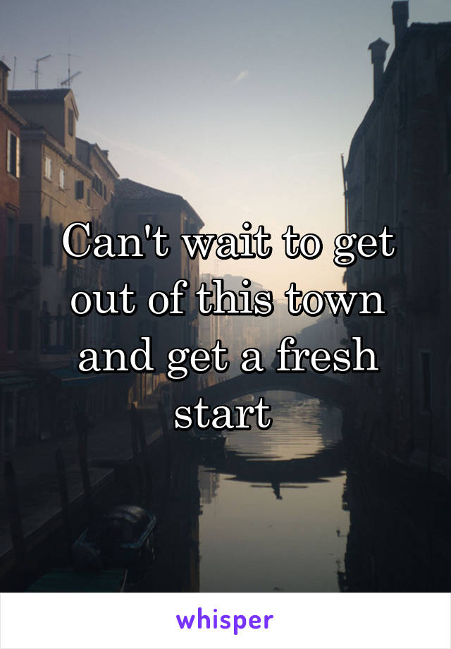 Can't wait to get out of this town and get a fresh start