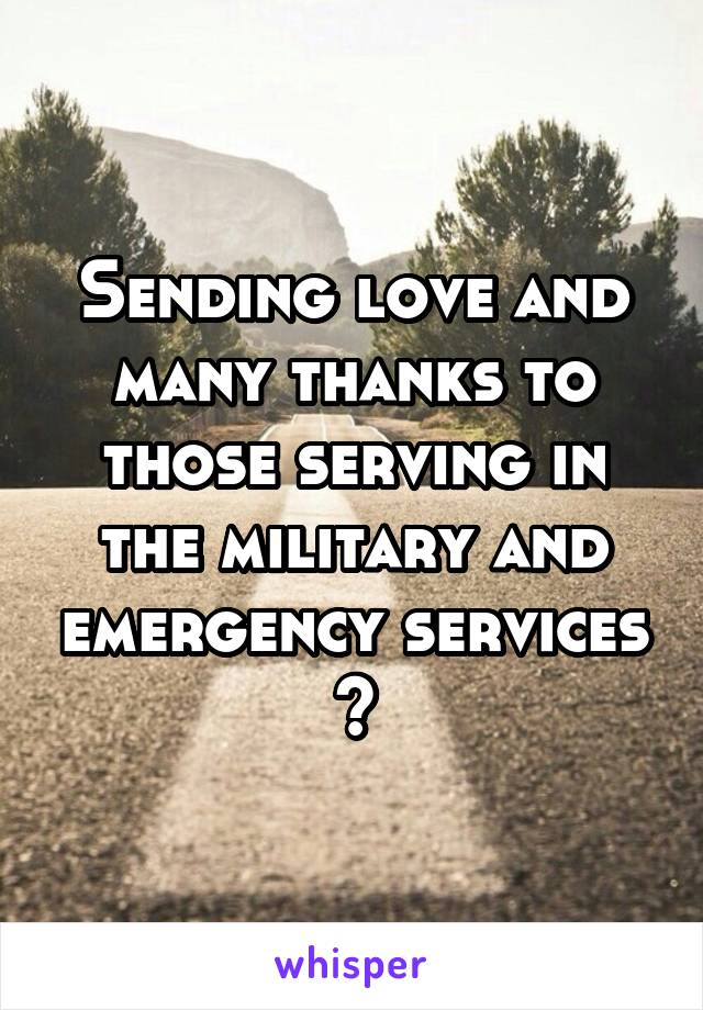 Sending love and many thanks to those serving in the military and emergency services 💋