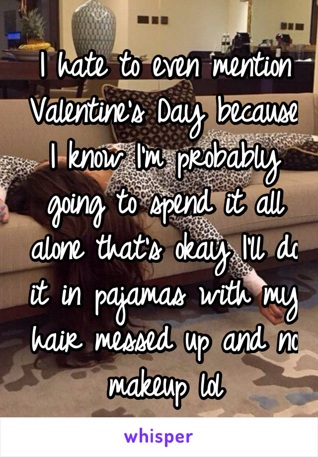 I hate to even mention Valentine's Day because I know I'm probably going to spend it all alone that's okay I'll do it in pajamas with my hair messed up and no makeup lol