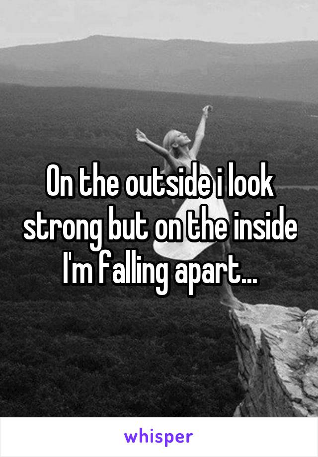 On the outside i look strong but on the inside I'm falling apart...