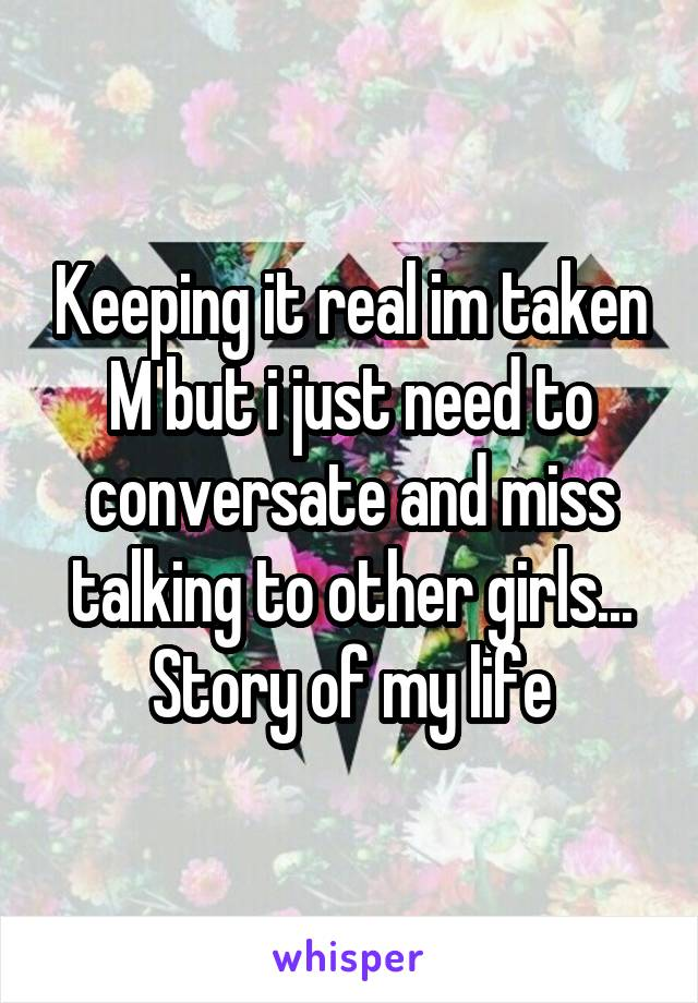 Keeping it real im taken M but i just need to conversate and miss talking to other girls... Story of my life