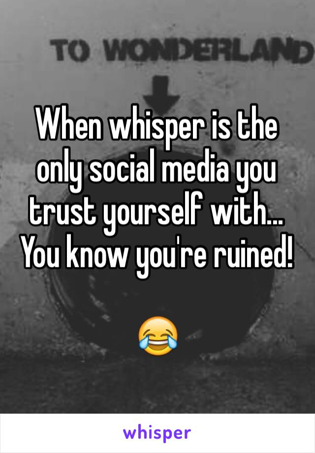When whisper is the only social media you trust yourself with... You know you're ruined!  😂