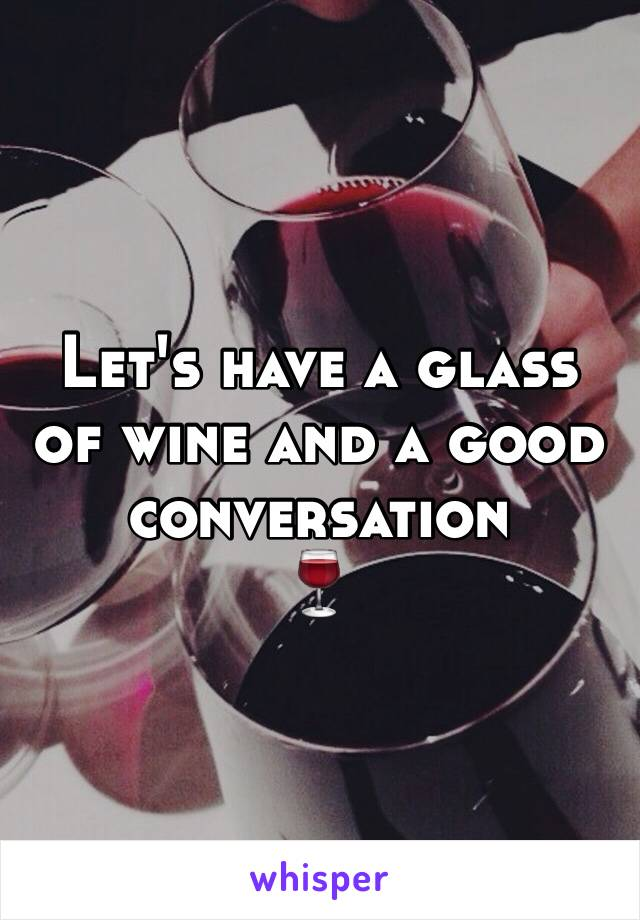 Let's have a glass of wine and a good conversation  🍷