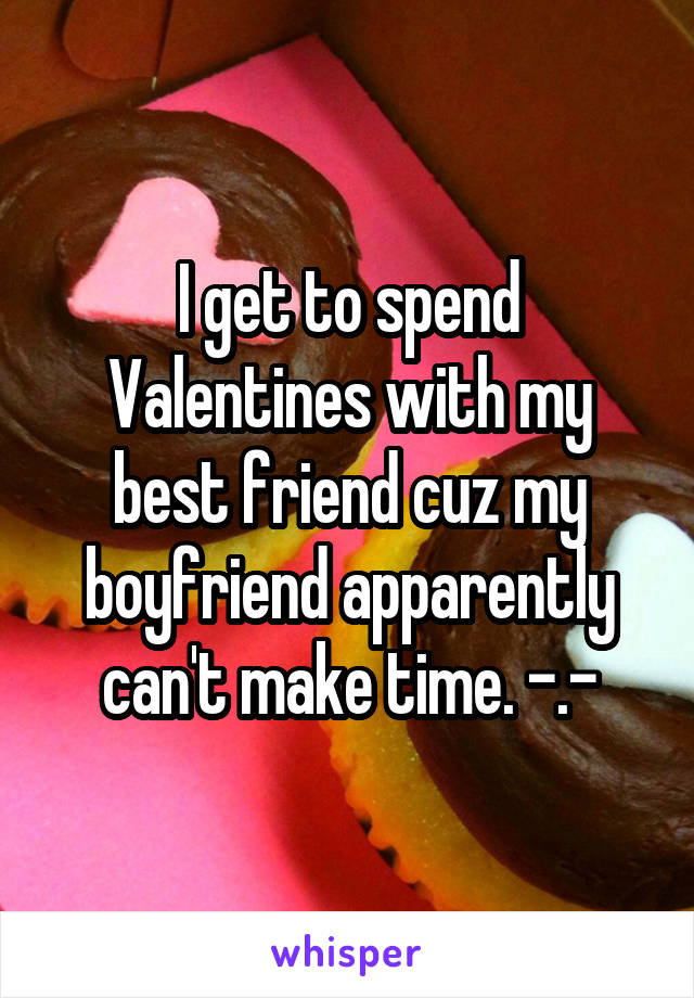 I get to spend Valentines with my best friend cuz my boyfriend apparently can't make time. -.-