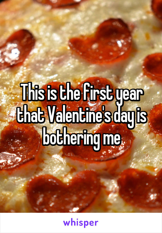This is the first year that Valentine's day is bothering me