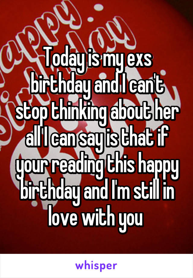 Today is my exs birthday and I can't stop thinking about her all I can say is that if your reading this happy birthday and I'm still in love with you