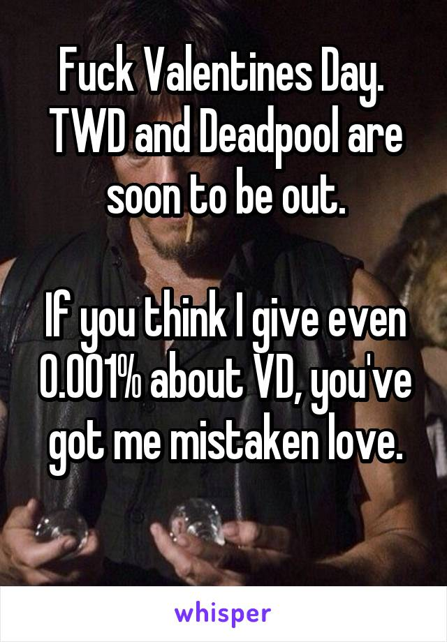Fuck Valentines Day.  TWD and Deadpool are soon to be out.  If you think I give even 0.001% about VD, you've got me mistaken love.
