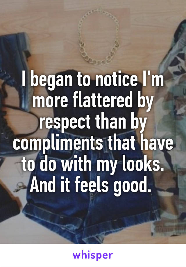 I began to notice I'm more flattered by respect than by compliments that have to do with my looks. And it feels good.