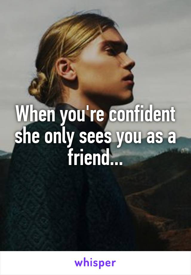 When you're confident she only sees you as a friend...