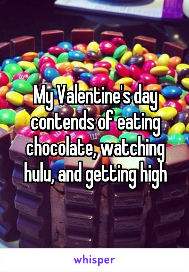 My Valentine's day contends of eating chocolate, watching hulu, and getting high