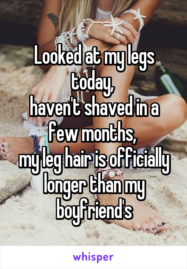 Looked at my legs today,  haven't shaved in a few months,  my leg hair is officially longer than my boyfriend's