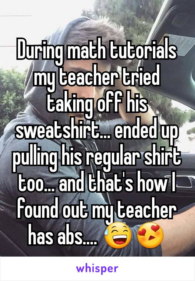 During math tutorials my teacher tried taking off his sweatshirt... ended up pulling his regular shirt too... and that's how I found out my teacher has abs.... 😅😍