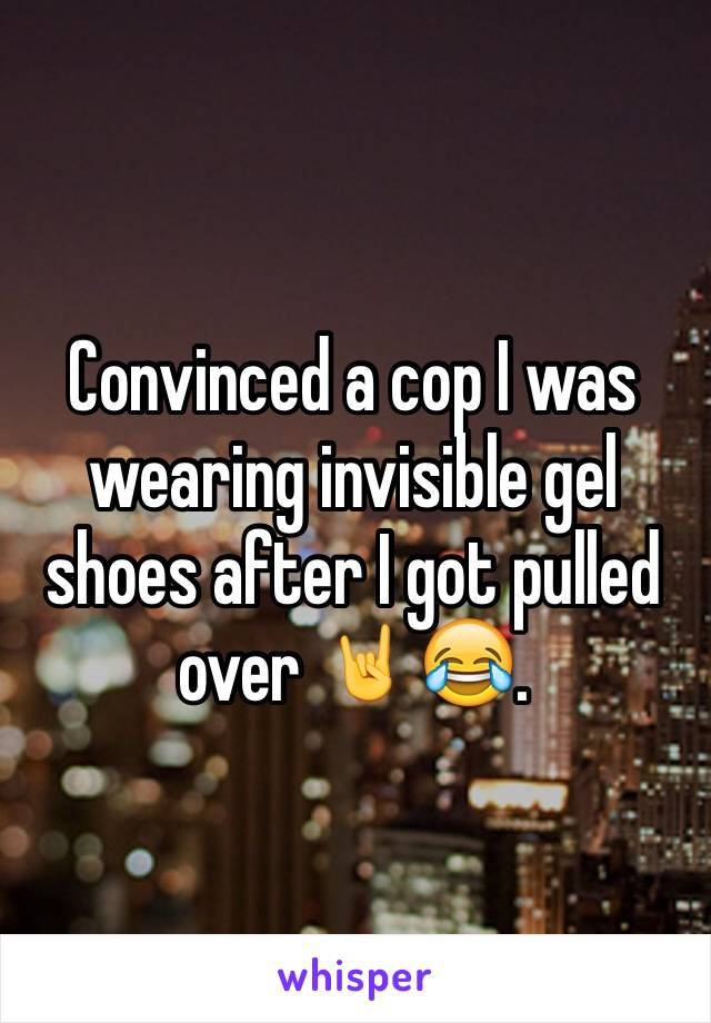 Convinced a cop I was wearing invisible gel shoes after I got pulled over 🤘😂.