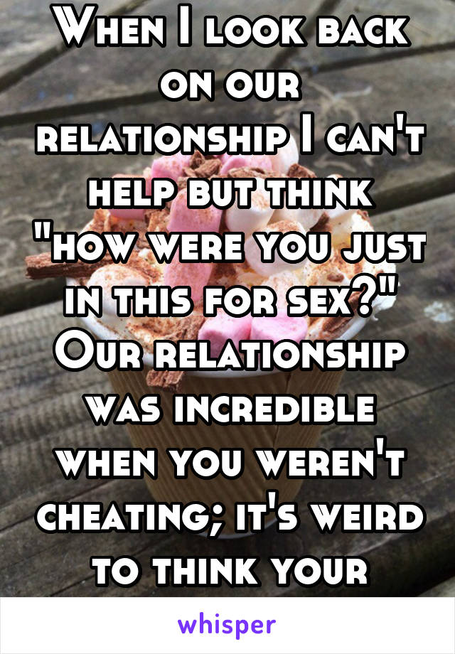 """When I look back on our relationship I can't help but think """"how were you just in this for sex?"""" Our relationship was incredible when you weren't cheating; it's weird to think your feelings were fake."""