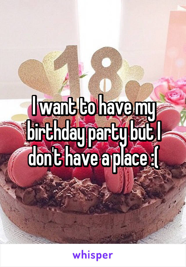 I want to have my birthday party but I don't have a place :(