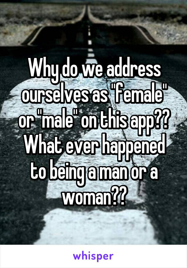 """Why do we address ourselves as """"female"""" or """"male"""" on this app?? What ever happened to being a man or a woman??"""