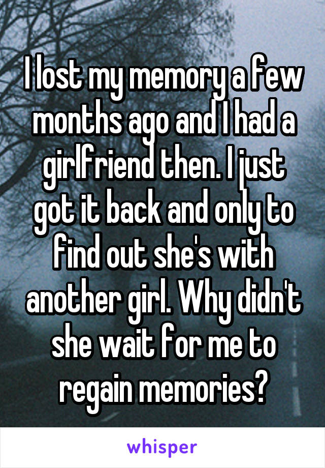 I lost my memory a few months ago and I had a girlfriend then. I just got it back and only to find out she's with another girl. Why didn't she wait for me to regain memories?