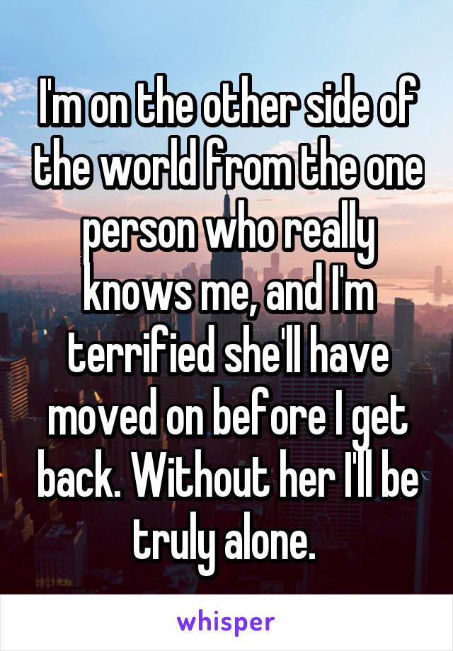 I'm on the other side of the world from the one person who really knows me, and I'm terrified she'll have moved on before I get back. Without her I'll be truly alone.