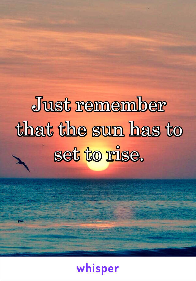 Just remember that the sun has to set to rise.