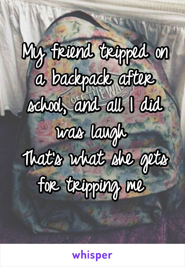 My friend tripped on a backpack after school, and all I did was laugh  That's what she gets for tripping me