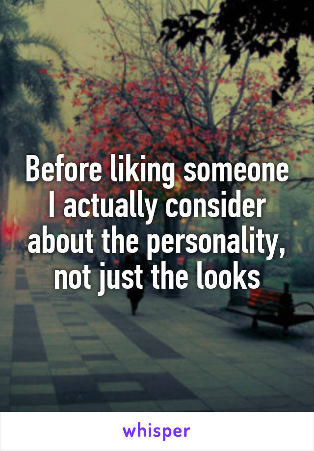 Before liking someone I actually consider about the personality, not just the looks