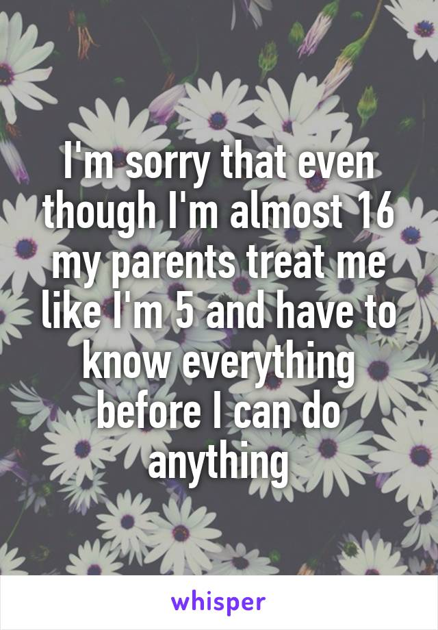 I'm sorry that even though I'm almost 16 my parents treat me like I'm 5 and have to know everything before I can do anything