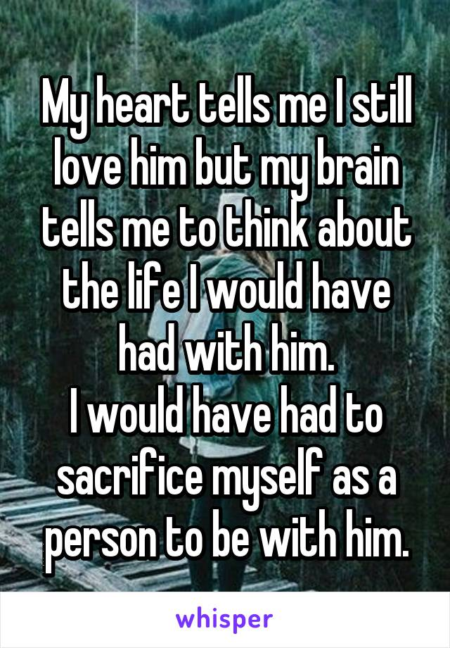 My heart tells me I still love him but my brain tells me to think about the life I would have had with him. I would have had to sacrifice myself as a person to be with him.