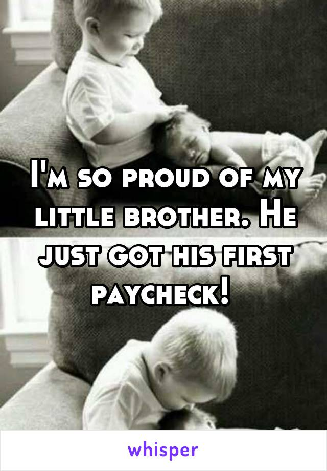 I'm so proud of my little brother. He just got his first paycheck!