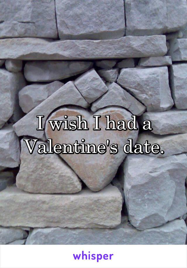 I wish I had a Valentine's date.