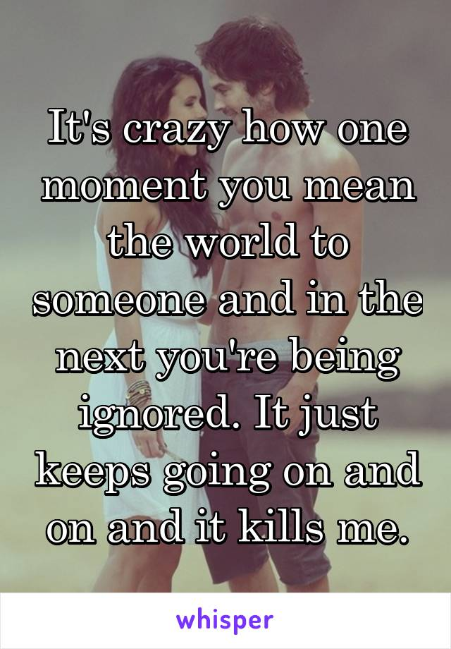 It's crazy how one moment you mean the world to someone and in the next you're being ignored. It just keeps going on and on and it kills me.