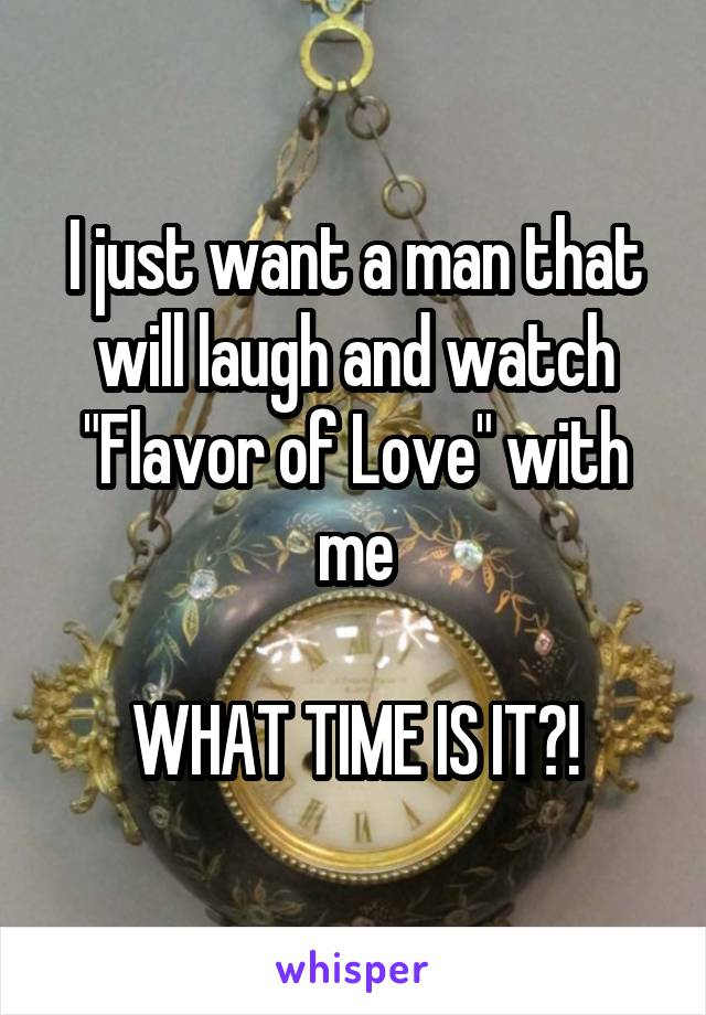 """I just want a man that will laugh and watch """"Flavor of Love"""" with me  WHAT TIME IS IT?!"""