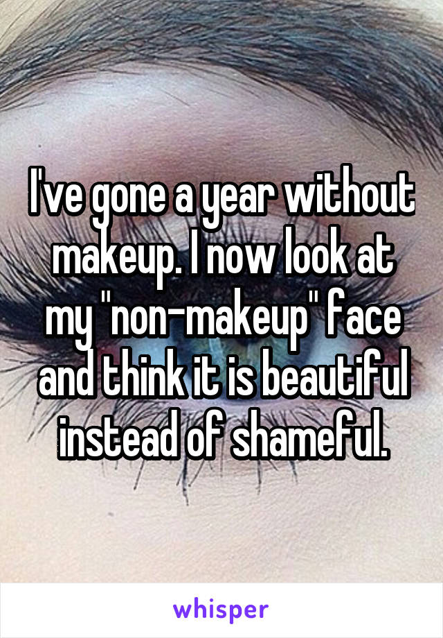 """I've gone a year without makeup. I now look at my """"non-makeup"""" face and think it is beautiful instead of shameful."""