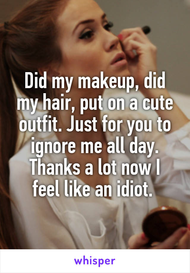 Did my makeup, did my hair, put on a cute outfit. Just for you to ignore me all day. Thanks a lot now I feel like an idiot.