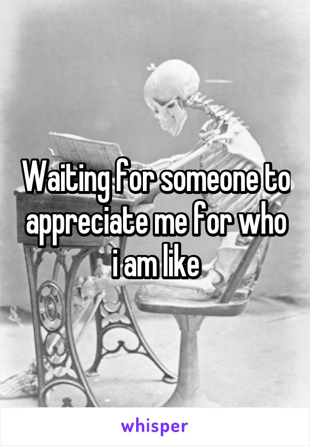 Waiting for someone to appreciate me for who i am like