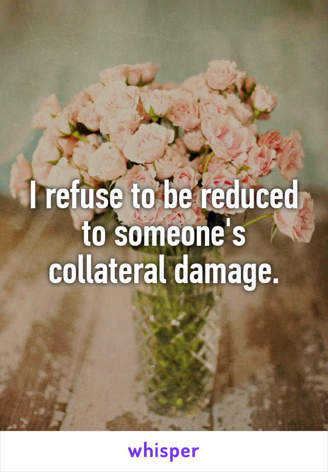 I refuse to be reduced to someone's collateral damage.