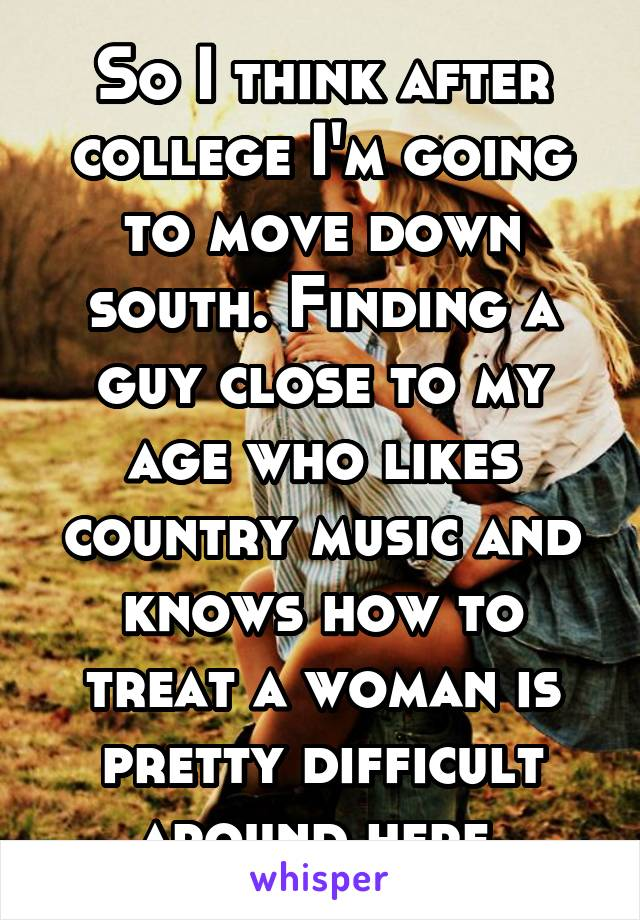 So I think after college I'm going to move down south. Finding a guy close to my age who likes country music and knows how to treat a woman is pretty difficult around here.