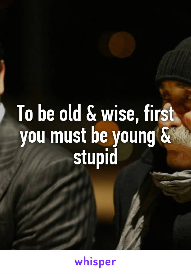 To be old & wise, first you must be young & stupid