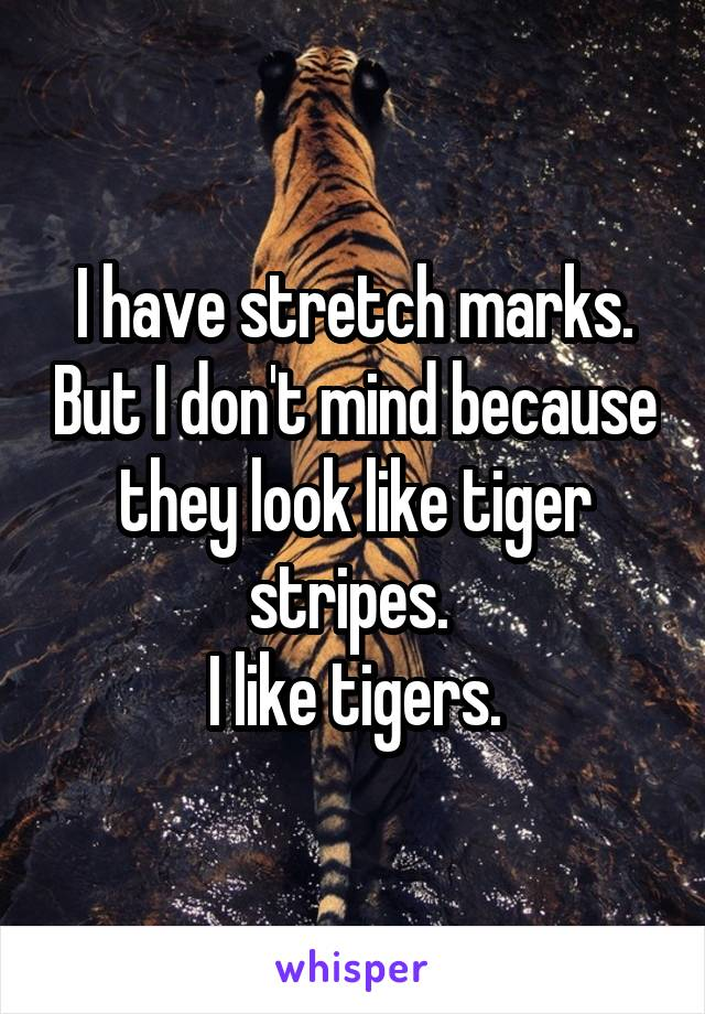 I have stretch marks. But I don't mind because they look like tiger stripes.  I like tigers.