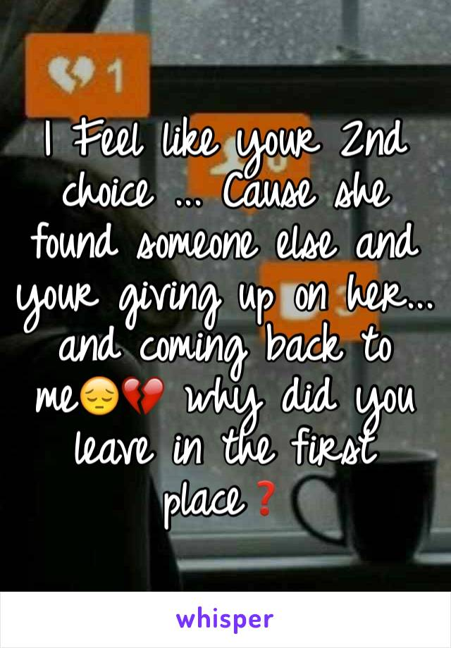 I Feel like your 2nd choice ... Cause she found someone else and your giving up on her... and coming back to me😔💔 why did you leave in the first place❓