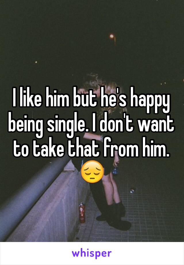 I like him but he's happy being single. I don't want to take that from him. 😔