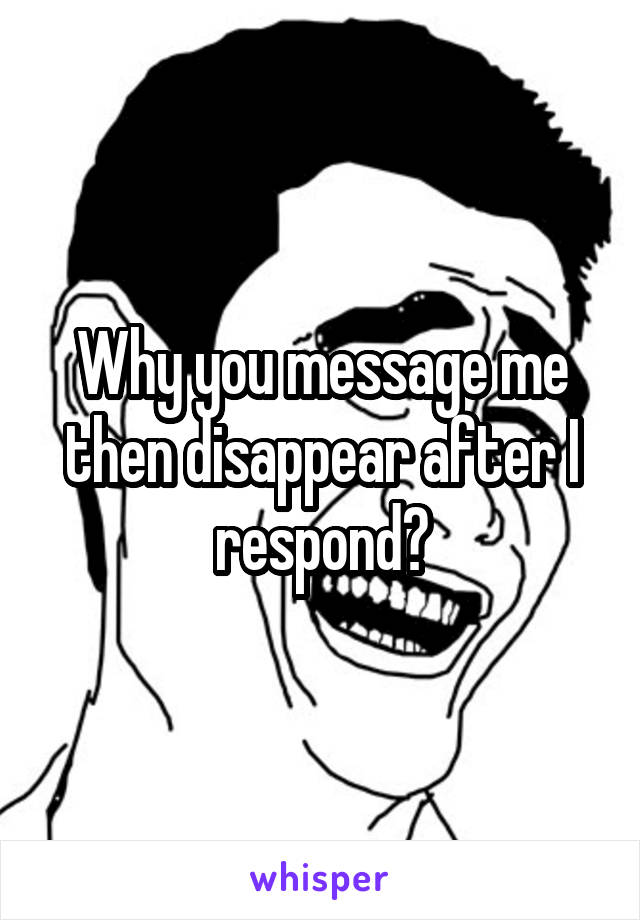 Why you message me then disappear after I respond?