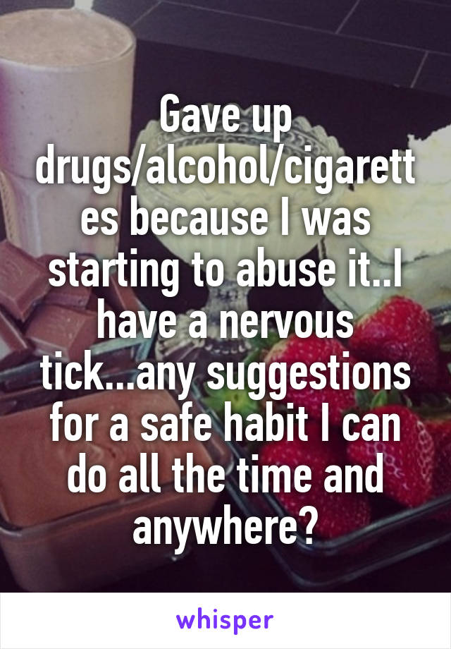 Gave up drugs/alcohol/cigarettes because I was starting to abuse it..I have a nervous tick...any suggestions for a safe habit I can do all the time and anywhere?