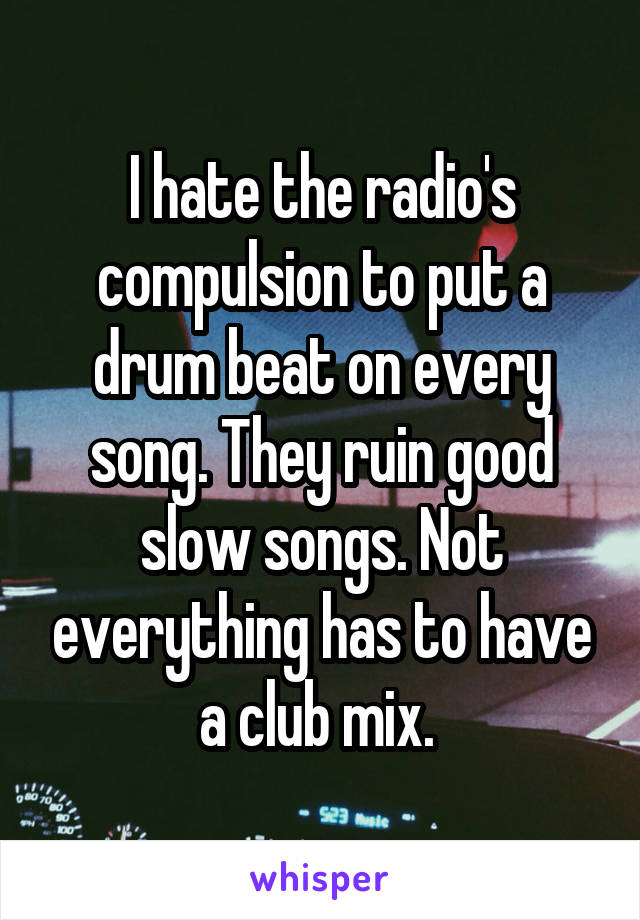 I hate the radio's compulsion to put a drum beat on every song. They ruin good slow songs. Not everything has to have a club mix.